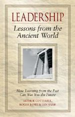 Leadership Lessons from the Ancient World : How Learning from the Past Can Win You the Future - Arthur Cotterell