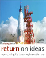 Return on Ideas : A Practical Guide to Making Innovation Pay - David S. Nichols
