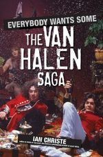 Everybody Wants Some : The Van Halen Saga - Ian Christe