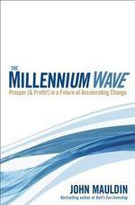 The Millennium Wave : Prosper (and Profit!) in a Future of Accelerating Change - John Mauldin