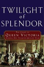 Twilight of Splendor : The Court of Queen Victoria During Her Diamond Jubilee Year - Greg King