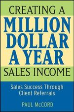 Creating A Million-Dollar-A-Year Sales Income : Sales Success Through Client Referrals - Paul M. McCord