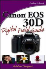 Canon EOS 30D Digital Field Guide : Digital Field Guide - Charlotte K. Lowrie