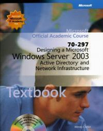 Designing a Microsoft Windows Server 2003 Active Directory and Network Infrastructure (70-297) : Microsoft Official Academic Course - Microsoft