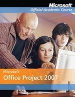 Microsoft Office Project 2007 : Microsoft Official Academic Course Series - Microsoft Official Academic Course