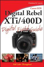 Canon EOS Digital Rebel XTi/400D Digital Field Guide : Digital Field Guide - Charlotte K. Lowrie