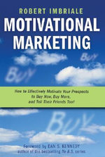 Motivational Marketing : How to Effectively Motivate Your Prospects to Buy Now, Buy More, and Tell Their Friends Too! - Robert Imbriale