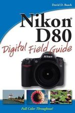 Nikon D80 Digital Field Guide : Digital Field Guide - David D. Busch