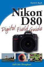 Nikon D80 Digital Field Guide : Digital Field Guide - David D. Busch