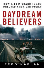 Daydream Believers : How a Few Grand Ideas Wrecked American Power - Fred M. Kaplan