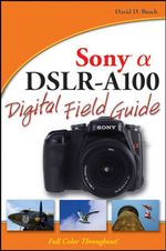 Sony Alpha DSLR-A100 Digital Field Guide : Digital Field Guide - David D. Busch