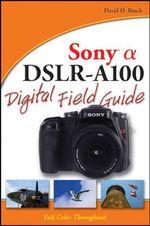 Sony Alpha DSLR-A100 Digital Field Guide : Digital Field Guide - David D. Busch