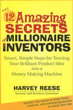 The 12 Amazing Secrets of Millionaire Inventors : Smart, Simple Steps for Turning Your Brilliant Product Idea into a Money Making Machine - Harvey Reese
