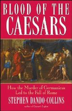 Blood of The Caesars : How the Murder of Germanicus Led to the Fall of Rome - Stephen Dando-Collins