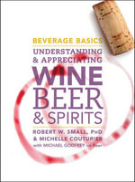 Beverage Basics : Understanding and Appreciating Wine, Beer, and Spirits - Robert W. Small