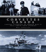 Corvettes Canada : Convoy Veterans of WWII Tell Their True Stories - Mac Johnston