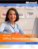 Microsoft Office Powerpoint 2007 Exam 77-603 : Microsoft Official Academic Course Series - MOAC (Microsoft Official Academic Course)