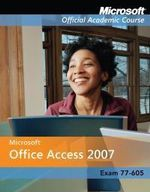 Microsoft Office Access 2007 : Microsoft Official Academic Course Series - MOAC (Microsoft Official Academic Course)