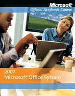 Microsoft Office 2007 : Microsoft Official Academic Course Series - MOAC (Microsoft Official Academic Course)