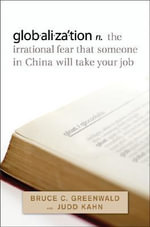 Globalization n. the Irrational Fear That Someone in China Will Take Your Job : The Irrational Fear That Someone in China Will Take Your Job - Bruce C. N. Greenwald