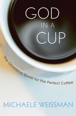 God in a Cup : The Obsessive Quest for the Perfect Coffee - Michaele Weissman