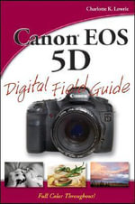 Canon EOS 5D Digital Field Guide : Digital Field Guide - Charlotte K. Lowrie