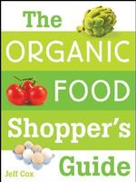 The Organic Food Shopper's Guide : What You Need to Know to Select and Cook the Best Food on the Market - Jeff Cox