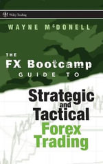 The FX Bootcamp Guide to Strategic and Tactical Forex Trading : Wiley Trading - Wayne McDonell