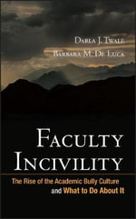 Faculty Incivility : The Rise of the Academic Bully Culture and What to Do About it - Darla J. Twale