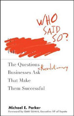 Who Said So? : The Questions Revolutionary Businesses Ask That Make Them Successful - Michael E. Parker