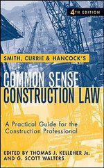 Smith, Currie & Hancock's Common Sense Construction Law : A Practical Guide for the Construction Professional - Thomas J. Kelleher