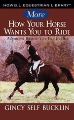 More How Your Horse Wants You to Ride : Advanced Basics, The Fun Begins - Gincy Self Bucklin