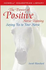 The Power of Positive Horse Training : Saying Yes to Your Horse - Sarah Blanchard