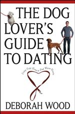 The Dog Lover's Guide to Dating : Using Cold Noses to Find Warm Hearts - Deborah Wood