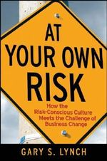 At Your Own Risk : How the Risk-Conscious Culture Meets the Challenge of Business Change - Gary S. Lynch
