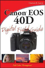 Canon EOS 40D Digital Field Guide : Digital Field Guide - Charlotte K. Lowrie