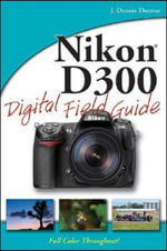 Nikon D300 Digital Field Guide : Digital Field Guide - J. Dennis Thomas