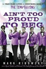 Ain't Too Proud to Beg : The Troubled Lives and Enduring Soul of the Temptations - Mark Ribowsky