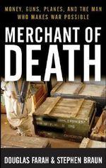 Merchant of Death : Money, Guns, Planes, and the Man Who Makes War Possible - Douglas Farah