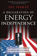 A Declaration of Energy Independence : How Freedom from Foreign Oil Can Improve National Security, Our Economy, and the Environment - Jay E. Hakes