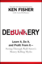 Debunkery : Learn it, Do it, and Profit from it Seeing Through Wall Street's Money-Killing Myths - Kenneth L. Fisher