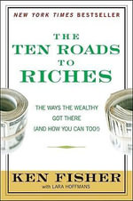 The Ten Roads to Riches : The Ways the Wealthy Got There (and How You Can Too!) - Kenneth L. Fisher