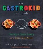 The Gastrokid Cookbook : Feeding a Foodie Family in a Fast-Food World - Hugh Garvey