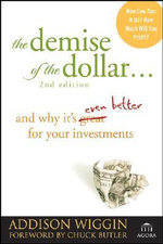 The Demise of the Dollar : and Why it's Even Better for Your Investments - Addison Wiggin