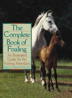 The Complete Book of Foaling : An Illustrated Guide for the Foaling Attendant - Karen E. N. Hayes