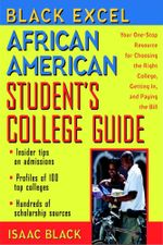 Black Excel African American Student's College Guide : Your One-Stop Resource for Choosing the Right College, Getting In, and Paying the Bill - Isaac Black