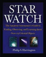 Star Watch : The Amateur Astronomer's Guide to Finding, Observing, and Learning about Over 125 Celestial Objects - Philip S. Harrington