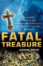 Fatal Treasure : Greed and Death, Emeralds and Gold, and the Obsessive Search for the Legendary Ghost Galleon Atocha - Jedwin Smith