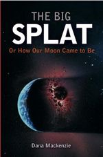 The Big Splat, or How Our Moon Came to Be - Dana MacKenzie