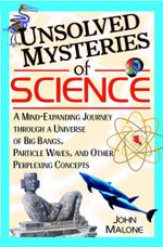 Unsolved Mysteries of Science : A Mind-Expanding Journey Through a Universe of Big Bangs, Particle Waves, and Other Perplexing Concepts - John Malone